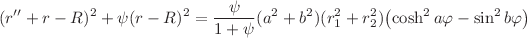 <math>\displaystyle (r''+r-R)^{2}+\psi(r-R)^{2}=\frac{\psi}{1+\psi}(a^{2}+b^{2})(r_{1}^{2}+r_{2}^{2})\left(\cosh^{2}a\varphi-\sin^{2}b\varphi\right)</math>