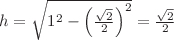 <math>h=\sqrt{1^2-\left(\frac{\sqrt{2}}{2}\right)^2}=\frac{\sqrt{2}}{2}</math>
