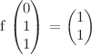 <math>f \begin{pmatrix} 0 \\ 1 \\ 1 \end{pmatrix} = \begin{pmatrix} 1 \\ 1 \end{pmatrix}</math>