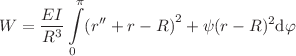 <math>\displaystyle W=\frac{EI}{R^3}\intop_0^\pi\left(r''+r-R\right)^2+\psi(r-R)^2\text d\varphi</math>