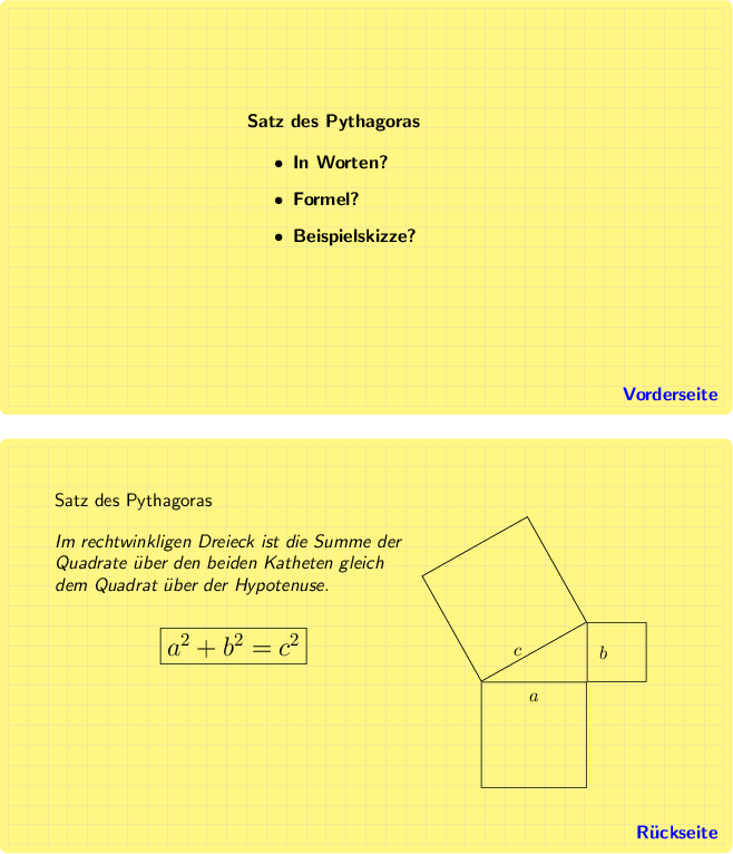 <math>\begin{tikzpicture}[font=\bfseries\sffamily, background rectangle/.style={draw=none, fill=yellow!60, rounded corners}, show background rectangle, ] \draw[step=0.025\linewidth, gray!50, very thin] (0,0) grid (0.9\linewidth,-0.5\linewidth) node[text=blue, anchor=south east]{Vorderseite};  %\node[red] at (0.45\linewidth,-0.25\linewidth) {x}; \node[anchor=north, text width=0.3\linewidth] at (0.45\linewidth,-0.125\linewidth) {Satz des Pythagoras \\ \begin{itemize} \item In Worten? \item Formel? \item Beispielskizze? \end{itemize} }; \end{tikzpicture}  \bigskip \begin{tikzpicture}[font=\sffamily, background rectangle/.style={draw=none, fill=yellow!60, rounded corners}, show background rectangle, ] \draw[step=0.025\linewidth, gray!50, very thin] (0,0) grid (0.9\linewidth,-0.5\linewidth) node[text=blue, anchor=south east]{\bfseries R�ckseite};  %\node[red] at (0.45\linewidth,-0.25\linewidth) {x}; \node[anchor=north west, text width=0.45\linewidth] (text) at (0.05\linewidth,-0.05\linewidth) {Satz des Pythagoras \\[1em] \emph{Im rechtwinkligen Dreieck ist die Summe der Quadrate �ber den beiden Katheten gleich dem Quadrat �ber der Hypotenuse.} };   \node[draw, below=5mm of text]{\Large$a^2+b^2=c^2$};   \tikzset{square/.style={minimum size=#1,draw}, measureme/.style={draw=none, execute at begin to={ \path let \p1=($ (\tikztostart) - (\tikztotarget) $),\n1={veclen(\x1,\y1)} in \pgfextra{\xdef#1{\n1}};}}}  \begin{scope}[shift={(0.595\linewidth,-0.295\linewidth)}] \draw[measureme=\mylen](0,0) to node[midway,sloped,above,square=\mylen,fill=none]{\xdef\mylenC{\mylen}} node[midway,left=3pt]{$c$} (2,1.125) to node[midway,sloped,above,square=\mylen,fill=none]{\xdef\mylenB{\mylen}} node[midway,right=3pt]{$b$} (2,0) to node[midway,sloped,below,square=\mylen,fill=none]{\xdef\mylenA{\mylen}} node[midway,below=3pt]{$a$} (0,0); \end{scope} \end{tikzpicture}</math>