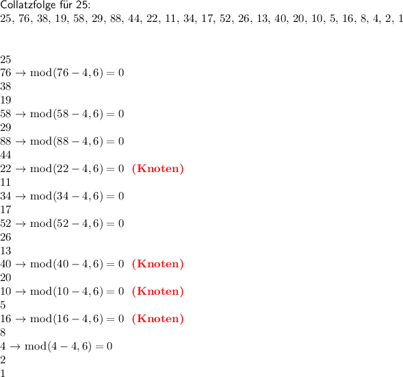 "<math>    \def\gobblefour#1#2#3#4{} \def\C#1{% \number\numexpr#1\relax \ifnum#1>1, \else\expandafter\gobblefour\fi \expandafter\C\expandafter{\the\numexpr\ifodd\numexpr#1\relax3*(#1)+1\else #1/2\fi\relax}} \begin{document}  %\C{4} % %\C{5} % %\C{123} % \noindent\textsf{Collatzfolge f�r 25:} \ \C{25}  \bigskip\bigskip \foreach \c in {25, 76, 38, 19, 58, 29, 88, 44, 22, 11, 34, 17, 52, 26, 13, 40, 20, 10, 5, 16, 8, 4, 2, 1}{ \pgfmathsetmacro\correct{% \c==22 || \c==40 || \c==16 || \c==10 ? ""{(Knoten)}"" : """" } \pgfmathsetmacro\test{mod(\c-4,6)==0 ? ""$\rightarrow \bmod(\c-4,6)=0$"" : """"} \noindent\c~\text{\test~ \textbf{\color{red}\correct}} \\ }  % \begin{tikzpicture} </math>"