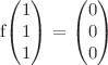 <math>f\begin{pmatrix}1\\1\\1\end{pmatrix} = \begin{pmatrix}0\\0\\0\end{pmatrix}</math>