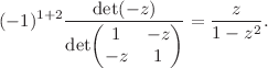 <math>\displaystyle (-1)^{1+2} \frac{\det(-z)}{\det \begin{pmatrix} 1 & - z \\ -z & 1 \end{pmatrix}} = \frac{z}{1-z^2}.</math>