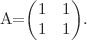 <math>A=\begin{pmatrix} 1 & 1 \\ 1 & 1 \end{pmatrix}.</math>