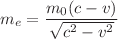 <math>\displaystyle m_e=\frac{m_0\left(c-v\right)}{\sqrt{c^2-v^2}}</math>