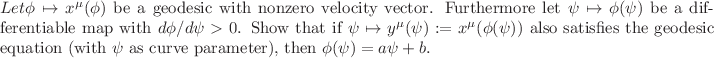 <math> Let $\phi \mapsto x^\mu(\phi)$ be a geodesic with nonzero velocity vector. Furthermore let $\psi \mapsto \phi(\psi)$ be a differentiable map with $d\phi/d\psi>0$. Show that if $\psi \mapsto y^\mu(\psi):=x^\mu(\phi(\psi))$ also satisfies the geodesic equation (with $\psi$ as curve parameter), then $\phi(\psi) = a\psi+b$.  </math>