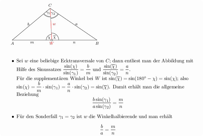 "<math> % Seitenl�ngen \pgfmathsetmacro{\a}{4} % \pgfmathsetmacro{\b}{3.5} % \pgfmathsetmacro{\c}{6} % \pgfmathsetmacro{\Alpha}{acos((\b^2+\c^2-\a^2)/(2*\b*\c))} % \pgfmathsetmacro{\Beta}{acos((\a^2+\c^2-\b^2)/(2*\a*\c))} % \pgfmathsetmacro{\Gamma}{acos((\a^2+\b^2-\c^2)/(2*\a*\b))} %  \pgfmathsetmacro{\wA}{2*\b*\c*cos(\Alpha/2)/(\b+\c)} % \pgfmathsetmacro{\wB}{2*\a*\c*cos(\Beta/2)/(\a+\c)} % \pgfmathsetmacro{\wC}{2*\a*\b*cos(\Gamma/2)/(\a+\b)} %   \pgfkeys{/tikz/savevalue/.code 2 args={\global\edef#1{#2}}}  \begin{tikzpicture}[%scale=0.7, font=\footnotesize, background rectangle/.style={draw=none, fill=black!1, rounded corners}, show background rectangle, Punkt/.style 2 args={  label={[#1]:$#2$}   }, Dreieck/.style={thick}, ]  % Dreieckskonstruktion \coordinate[Punkt={below}{A}] (A) at (0,0); \coordinate[Punkt={below}{B}] (B) at (\c,0); \coordinate[Punkt={above}{C}] (C) at (\Alpha:\b); \draw[local bounding box=dreieck] (A) -- (B) -- (C) --cycle; % Dreieck zeichnen  % Annotationen - Dreieck \draw[red] (C) --+ (-\Beta-0.5*\Gamma:\wC) coordinate[Punkt={below}{W}] (W) node[midway, right]{$w$}; \path[] (A) -- (W) node[midway, below]{$m$}; \path[] (B) -- (W) node[midway, below]{$n$};  \draw pic [draw, angle radius=6mm, %angle eccentricity=1.8, % pic text={$\alpha$}, pic text options={}, ""$\gamma_1$"", double ] {angle =A--C--W}; \draw pic [draw, angle radius=7mm, %angle eccentricity=1.8, % pic text={$\alpha$}, pic text options={}, ""$\gamma_2$"", double ] {angle =W--C--B};  \path[] (A) -- (C) node[midway, left]{$b$}; \path[] (B) -- (C) node[midway, right]{$a$};  \draw pic [draw, angle radius=4mm, %angle eccentricity=1.8, % pic text={$\alpha$}, pic text options={}, ""$\chi$"", ] {angle =C--W--A}; \draw pic [draw, angle radius=5mm, %angle eccentricity=1.8, % pic text={$\alpha$}, pic text options={}, ""$\overline{\chi}$"", ] {angle =B--W--C};  %%% Punkte \draw[fill=black!1] (W) circle (1.75pt);  % Annottion - Text \node[below of=A, yshift=0.25cm, xshift=-7mm, anchor=north west, align=left, text width=2.3*\c cm, fill=black!1, draw=none, font=\normalsize ]{% \begin{itemize} \item Sei $w$ eine beliebige Ecktransversale von $C$; dann entliest man der Abbildung mit Hilfe des Sinussatzes $\dfrac{\sin(\chi)}{\sin(\gamma_1)} = \dfrac{b}{m}$ und $\dfrac{\sin(\overline{\chi})}{\sin(\gamma_2)} = \dfrac{a}{n}$.\\ F�r die supplement�ren Winkel bei $W$ ist $ \sin(\overline{\chi}) = \sin(180^\circ -\chi) =\sin(\chi)$; also $\sin(\chi)=\dfrac{b}{m}\cdot \sin(\gamma_1) = \dfrac{a}{n}\cdot \sin(\gamma_2) =\sin(\overline{\chi})$. Damit erh�lt man die allgemeine Beziehung $$\dfrac{b\sin(\gamma_1)}{a\sin(\gamma_2)} = \dfrac{m}{n}$$ \item F�r den Sonderfall $\gamma_1 =\gamma_2$  ist $w$ die  Winkelhalbierende und man erh�lt $$\dfrac{b}{a} = \dfrac{m}{n}$$ \end{itemize} };   %% Winkelhalbierende %\draw[] (C) --+ (-\Beta-0.5*\Gamma:\wC) coordinate[Punkt={below}{W_c}] (Wc); %\path[] (A) -- (Wc) node[midway, below]{$m_c$}; %\path[] (B) -- (Wc) node[midway, below]{$n_c$}; %\draw pic [draw, angle radius=3mm, angle eccentricity=1.8, %% pic text={$\alpha$}, pic text options={}, %""$\gamma/2$"", %] {angle =A--C--Wc}; %\draw pic [draw, angle radius=4mm, angle eccentricity=1.8, %% pic text={$\alpha$}, pic text options={}, %""$\gamma/2$"", %] {angle =Wc--C--B}; % %\draw[] (A) --+ (0.5*\Alpha:\wA) coordinate[Punkt={right}{W_a}] (Wa); %\path[] (B) -- (Wa) node[midway, above]{$m_a$}; %\path[] (C) -- (Wa) node[midway, above]{$n_a$}; %\draw pic [draw, angle radius=6mm, angle eccentricity=1.8, %% pic text={$\alpha$}, pic text options={}, %""$\alpha/2$"", %] {angle =Wa--A--C}; %\draw pic [draw, angle radius=5mm, angle eccentricity=1.8, %% pic text={$\alpha$}, pic text options={}, %""$\alpha/2$"", %] {angle =B--A--Wa}; % %\draw[] (B) --+ (180-0.5*\Beta:\wB) coordinate[Punkt={left}{W_b}] (Wb); %\path[] (A) -- (Wb) node[midway, left]{$m_b$}; %\path[] (C) -- (Wb) node[midway, left]{$n_b$}; %\draw pic [draw, angle radius=6mm, angle eccentricity=2, %% pic text={$\alpha$}, pic text options={}, %""$\beta/2$"", %] {angle =Wb--B--A}; %\draw pic [draw, angle radius=8mm, angle eccentricity=1.7, %% pic text={$\alpha$}, pic text options={}, %""$\beta/2$"", %] {angle =C--B--Wb}; % %%%% Punkte %\foreach \P in {Wa,Wb,Wc} \draw[fill=black!1] (\P) circle (1.75pt);    \end{tikzpicture}  </math>"