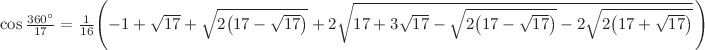 <math>\cos {\frac {360^{\circ }}{17}}={\frac {1}{16}}\left(-1+{\sqrt {17}}+{\sqrt {2\left(17-{\sqrt {17}}\right)}}+2{\sqrt {17+3{\sqrt {17}}-{\sqrt {2\left(17-{\sqrt {17}}\right)}}-2{\sqrt {2\left(17+{\sqrt {17}}\right)}}}}\,\right)</math>