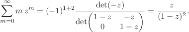 <math>\displaystyle \sum_{m=0}^{\infty} m \, z^m = (-1)^{1+2} \frac{\det(-z)}{\det \begin{pmatrix} 1-z & -z \\ 0 & 1 - z \end{pmatrix}} = \frac{z}{(1-z)^2}.</math>