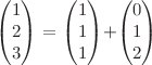 <math>\begin{pmatrix}1\\2\\3\end{pmatrix} = \begin{pmatrix}1\\1\\1\end{pmatrix}+\begin{pmatrix}0\\1\\2\end{pmatrix}</math>