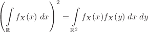 <math>\displaystyle \left(\int \limits_{\mathbb{R}} f_X(x) \; dx\right)^2 = \int \limits_{\mathbb{R}^2} f_X(x) f_X(y) \; dx \; dy</math>