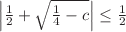 <math>\left|\frac{1}{2}+\sqrt{\frac{1}{4}-c}\right| \leq \frac{1}{2}</math>